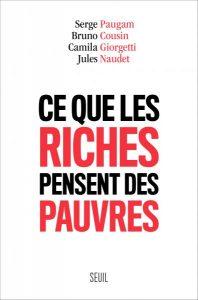 Ce que les riches pensent des pauvres, Paugam, Serge ; Cousin, Bruno ; Giorgetti, Camila ; Naudet, Jules, Seuil, 2017