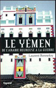 Le Yémen ; de l'Arabie heureuse à la guerre Laurent Bonnefoy Crédits : Jean Bonnefoy-Mercuriali et Fayard
