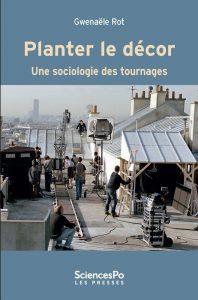 Planter le décor Une sociologie des tournages par Gwenaële Rot, Presses de Sciences Po