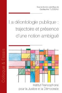 La déontologie publique : trajectoire et présence d'une notion ambiguë, dir. Guillaume Tusseau. Editeur : Institut Francophone pour la Justice et la Démocratie