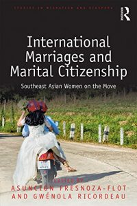 Fresnoza-Flot, A. and G. Ricordeau (eds.). 2017. International marriages and marital citizenship. Southeast Asian women on the move. Abingdon and New York: Routledge